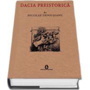 Dacia preistorica de Nicolae Densusianu - Editia facsimil (Coperti cartonate)
