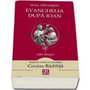 Noul Testament - Evanghelia dupa Ioan (Editie bilingva, traducere si comentariu de Cristian Badilita)