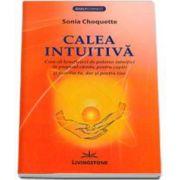 Choquette Sonia - Calea Intuitiva. Cum sa beneficiezi de puterea intuitiei in propriul camin, pentru copiii si familia ta, dar si pentru tine