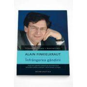 Alain Finkielkraut - Infrangerea gandirii - Viata intru gandire cedeaza pe nesimtite locul infruntarii tribale si derizorii dintre fanatic si strigoi - Editia a II-a