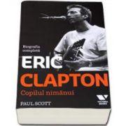 Eric Clapton. Copilul nimanui - Biografia completa (Paul Scott)