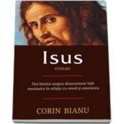 Isus - roman - Noi lumini asupra dimensiunii Sale mesianice in relatia cu omul si omenirea (Corin Bianu)