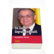 Ion Iliescu - Biografie neretusata (Vladimir Alexe)