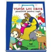 Viata lui Iisus povestita pentru copii (Lumea Copilariei)