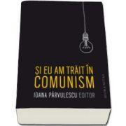 Ioana Parvulescu, Si eu am trait in comunism - memorii