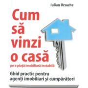 Iulian Ursache, Cum sa vinzi o casa pe o piata imobiliara instabila. Ghid practic pentru agenti imobiliari si cumparatori
