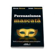 Kevin Hogan, Persuasiunea mascata. Tactici si trucuri psihologice pentru invingatori