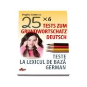 Teste la lexicul de baza german. Tests zum grundwortschatz deutsch (25x6)