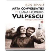 Ion Jianu, Arta conversatiei cu Ileana si Romulus Vulpescu. Dialoguri peste timp (Cuvant inainte de Nicolae Iliescu)