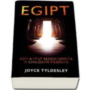 Joyce Tyldesley, Egipt - Cum a fost descoperita o civilizatie pierduta