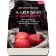 Robert D. Kaplan, In umbra Europei. Doua razboaie reci si trei decenii de calatorie prin Romania si dincolo de ea