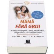 Rachel Macy Stafford - Mama fara griji. Scapa de telefon, liste, probleme... Alege doar ce-i important! Un ghid util pentru orice femeie!