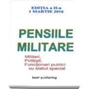 Pensiile militare - Editia a II-a - 1 martie 2016. Militari, Politisti, Functionari publici cu statut special