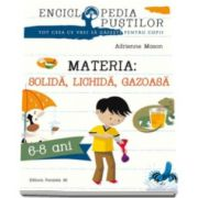 Materia - Solida, Lichida, Gazoasa. Seria enciclopedia pustilor - Varsta recomandata 6-8 ani (Adrienne Mason)