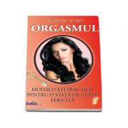 Aurel Dumitru - Orgasmul. Modalitati practice pentru o viata de cuplu fericita