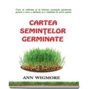 Ann Wigmore, Cartea semintelor germinate. Cum sa cultivam si sa folosim semintele germinate pentru a avea o sanatate si o vitalitate la nivel maxim
