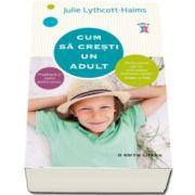 Julie Lythcott Haims - Cum sa cresti un adult - Pregateste-ti copilul pentru succes