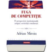 Fuga de competitie. O perspectiva institutionala asupra societatii romanesti (Adrian Miroiu)