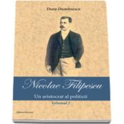 Nicolae Filipescu - Un aristrocat al politicii - Volumul I (Doru Dumitrescu)