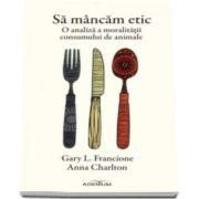 Gary L. Francione - Sa mancam etic - O analiza a moralitatii consumului de animale
