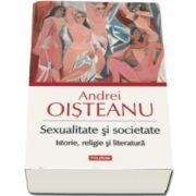 Andrei Oisteanu - Sexualitate si societate. Istorie, religie si literatura - Editie ilustrata
