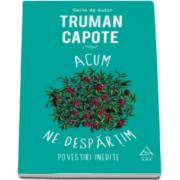 Truman Capote, Acum ne despartim - Povestiri inedite