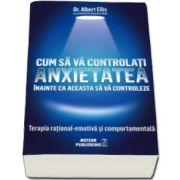 Albert Ellis - Cum sa va controlati anxietatea inainte ca aceasta sa va controleze. Terapia rational-emotiva si comportamentala