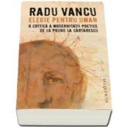 Radu Vancu, Elegie pentru uman - O critica a modernitatii poetice de la Pound la Cartarescu