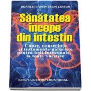 Sanatatea incepe din intestin. Cauze, consecinte si tratamente naturiste pentru boli intestinale la toate varstele (Scarlett Weistein Loison)