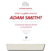 Katrine Marcal - Cine i-a gatit cina lui Adam Smith? O poveste despre femei si economie