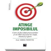 Greg Whyte, Atinge imposibilul! - Cum sa faci fata provocarilor si sa obtii succesul in viata, munca si sport