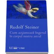 Rudolf Steiner, Cum actioneaza ingerul in corpul nostru astral