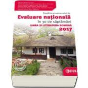 Evaluare Nationala Limba si Literatura Romana 2017. Pregatirea examenului de Evaluare Nationala in 30 de saptamani - Mariana Mostoc
