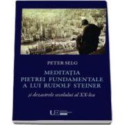 Meditatia Pietrei Fundamentale a lui Rudolf Steiner si dezastrele secolului al XX-lea (Peter Selg)