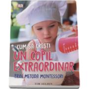 Cum sa cresti un copil extraordinar, prin metoda Montessori - De la nastere pana la sase ani (Editie 2016)