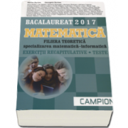 Marius Burtea - Matematica Bacalaureat 2017, Filiera teoretica - Specializarea Matematica-Informatica. Exercitii recapitulative. Teste