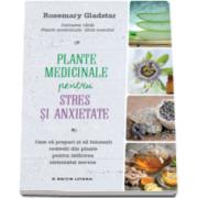 Plante medicinale pentru stres si anxietate - Cum sa prepari si sa folosesti remedii din plante pentru intarirea sistemului nervos (Rosemary Gladstar)