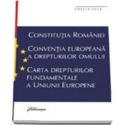 Constitutia Romaniei. Conventia europeana a drepturilor omului, Carta drepturilor fundamentale a Uniunii Europene (Editia a VII-a, actualizata la data de 15 septembrie 2016)