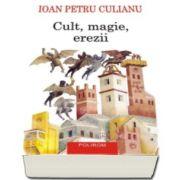 Ioan Petru Culianu - Cult, magie, erezii. Articole din enciclopedii ale religiilor - Editia a II-a