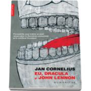 Jan Cornelius - Eu, Dracula si John Lennon - Povestirile unui traitor si uluit observator in Romania comunista si in mirificul Occident
