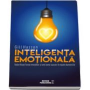 Gill Hasson, Inteligenta Emotionala - Valorificati forta emotiilor si veti avea succes in toate domeniile