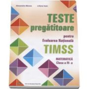 Alexandra Manea - Teste pregatitoare pentru evaluarea nationala TIMSS. Matematica clasa a IV-a - Editie evizuita si adaugita