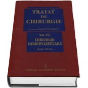 Tratat de chirurgie. Volumul VII - Chirurgie Cardiovasculara. Sub redactia - Irinel Popescu