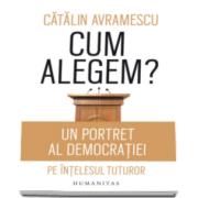 Cum alegem? - Un portret al democratiei pe intelesul tuturor (Catalin Avramescu)