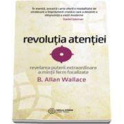 Revolutia atentiei. Revelarea puterii extraordinare a mintii ferm focalizate (B. Allan Wallace)