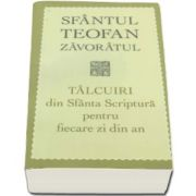 Teofan Zavoratul - Talcuiri din Sfanta Scriptura pentru fiecare zi din an - Editia a III-a