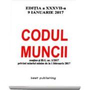 Codul muncii - editia a XXXVII-a - 9 ianuarie 2017. Contine si H.C. nr. 1-2017 privind salariul minim de la 1 februarie 2017