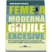 Holly Hazlett Stevens - Femeia moderna Vs. Grijile excesive - Cum sa oprim ingrijorarea si anxietatea din a ne afecta relatiile, munca si bucuria de a trai