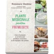 Rosemary Gladstar - Plante medicinale pentru frumusete - Cum sa prepari si sa folosesti produse cosmetice si de ingrijire din plante
