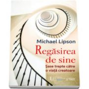 Regasirea de sine - Sase trepte catre o viata creatoare (Lipson Michael)
